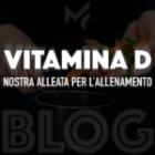 VITAMINA D: NOSTRA ALLEATA PER L' ATTIVITA' FISICA.